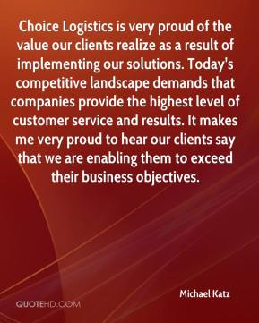 Michael Katz  - Choice Logistics is very proud of the value our clients realize as a result of implementing our solutions. Today's competitive landscape demands that companies provide the highest level of customer service and results. It makes me very proud to hear our clients say that we are enabling them to exceed their business objectives.