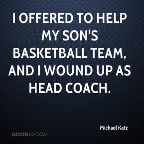 Michael Katz  - I offered to help my son's basketball team, and I wound up as head coach.