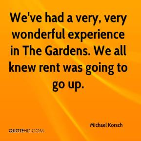 Michael Korsch  - We've had a very, very wonderful experience in The Gardens. We all knew rent was going to go up.