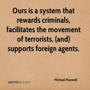 Michael Maxwell  - Ours is a system that rewards criminals, facilitates the movement of terrorists, (and) supports foreign agents.