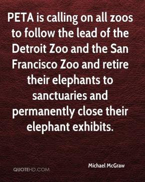 Michael McGraw  - PETA is calling on all zoos to follow the lead of the Detroit Zoo and the San Francisco Zoo and retire their elephants to sanctuaries and permanently close their elephant exhibits.