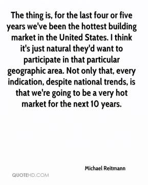 Michael Reitmann  - The thing is, for the last four or five years we've been the hottest building market in the United States. I think it's just natural they'd want to participate in that particular geographic area. Not only that, every indication, despite national trends, is that we're going to be a very hot market for the next 10 years.