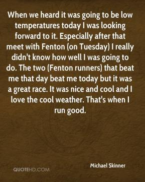 Michael Skinner  - When we heard it was going to be low temperatures today I was looking forward to it. Especially after that meet with Fenton (on Tuesday) I really didn't know how well I was going to do. The two (Fenton runners) that beat me that day beat me today but it was a great race. It was nice and cool and I love the cool weather. That's when I run good.