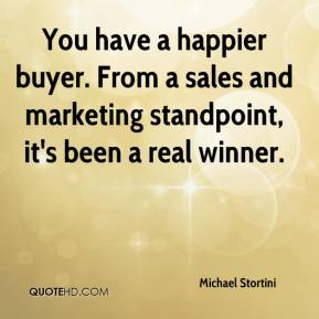 Michael Stortini  - You have a happier buyer. From a sales and marketing standpoint, it's been a real winner.