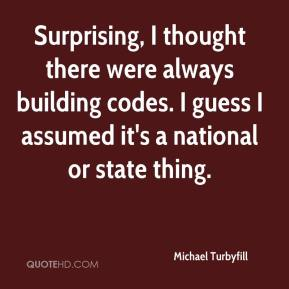 Michael Turbyfill  - Surprising, I thought there were always building codes. I guess I assumed it's a national or state thing.