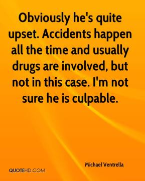 Michael Ventrella  - Obviously he's quite upset. Accidents happen all the time and usually drugs are involved, but not in this case. I'm not sure he is culpable.