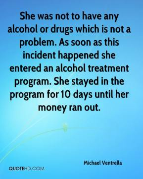 Michael Ventrella  - She was not to have any alcohol or drugs which is not a problem. As soon as this incident happened she entered an alcohol treatment program. She stayed in the program for 10 days until her money ran out.