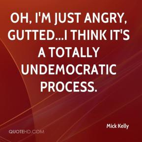 Mick Kelly  - Oh, I'm just angry, gutted...I think it's a totally undemocratic process.