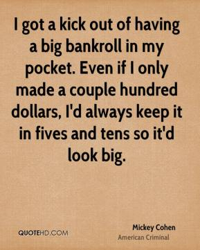 Mickey Cohen - I got a kick out of having a big bankroll in my pocket. Even if I only made a couple hundred dollars, I'd always keep it in fives and tens so it'd look big.