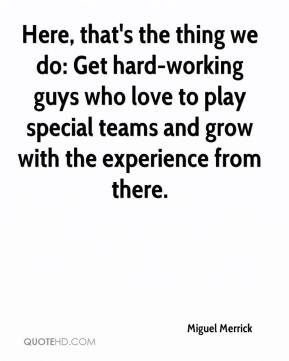 Miguel Merrick  - Here, that's the thing we do: Get hard-working guys who love to play special teams and grow with the experience from there.