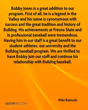 Mike Batesole  - Bobby Jones is a great addition to our program. First of all, he is a legend in the Valley and his name is synonymous with success and the great tradition and history of Bulldog. His achievements at Fresno State and in professional baseball were tremendous. Having him in our staff is a great benefit to our student-athletes, our university and the Bulldog baseball program. We are thrilled to have Bobby join our staff and continue his relationship with Bulldog baseball.