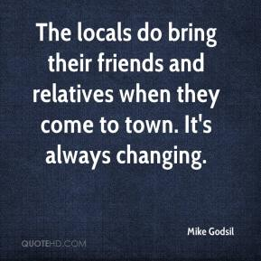 Mike Godsil  - The locals do bring their friends and relatives when they come to town. It's always changing.