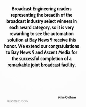 Mike Oldham  - Broadcast Engineering readers representing the breadth of the broadcast industry select winners in each award category, so it is very rewarding to see the automation solution at Bay News 9 receive this honor. We extend our congratulations to Bay News 9 and Ascent Media for the successful completion of a remarkable joint broadcast facility.