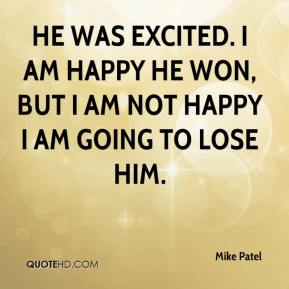 Mike Patel  - He was excited. I am happy he won, but I am not happy I am going to lose him.