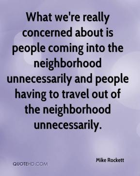 Mike Rockett  - What we're really concerned about is people coming into the neighborhood unnecessarily and people having to travel out of the neighborhood unnecessarily.