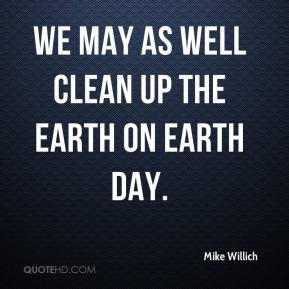 Mike Willich  - We may as well clean up the Earth on Earth Day.