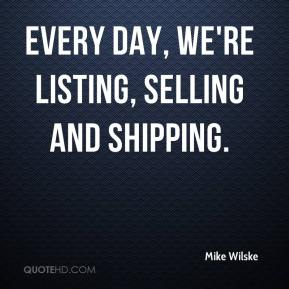 Mike Wilske  - Every day, we're listing, selling and shipping.