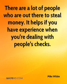 Mike Wilske  - There are a lot of people who are out there to steal money. It helps if you have experience when you're dealing with people's checks.
