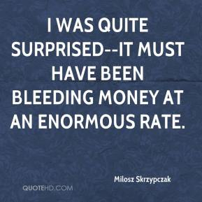 Milosz Skrzypczak  - I was quite surprised--it must have been bleeding money at an enormous rate.