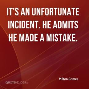 Milton Grimes  - It's an unfortunate incident. He admits he made a mistake.
