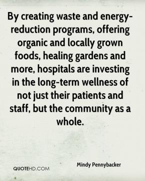 Mindy Pennybacker  - By creating waste and energy-reduction programs, offering organic and locally grown foods, healing gardens and more, hospitals are investing in the long-term wellness of not just their patients and staff, but the community as a whole.