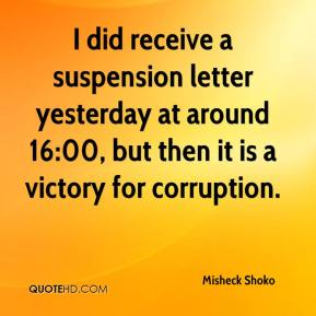 Misheck Shoko  - I did receive a suspension letter yesterday at around 16:00, but then it is a victory for corruption.