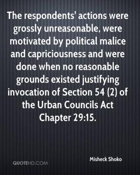 Misheck Shoko  - The respondents' actions were grossly unreasonable, were motivated by political malice and capriciousness and were done when no reasonable grounds existed justifying invocation of Section 54 (2) of the Urban Councils Act Chapter 29:15.