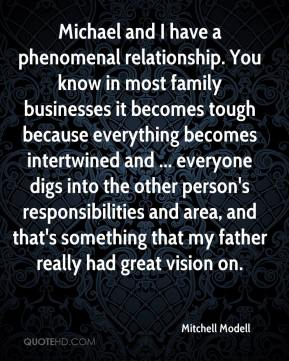 Mitchell Modell  - Michael and I have a phenomenal relationship. You know in most family businesses it becomes tough because everything becomes intertwined and ... everyone digs into the other person's responsibilities and area, and that's something that my father really had great vision on.