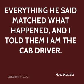 Moez Mostafa  - Everything he said matched what happened, and I told them I am the cab driver.