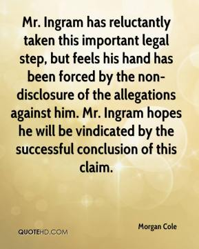 Morgan Cole  - Mr. Ingram has reluctantly taken this important legal step, but feels his hand has been forced by the non-disclosure of the allegations against him. Mr. Ingram hopes he will be vindicated by the successful conclusion of this claim.
