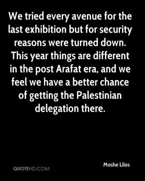 Moshe Lilos  - We tried every avenue for the last exhibition but for security reasons were turned down. This year things are different in the post Arafat era, and we feel we have a better chance of getting the Palestinian delegation there.
