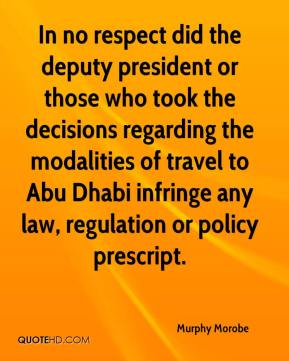 Murphy Morobe  - In no respect did the deputy president or those who took the decisions regarding the modalities of travel to Abu Dhabi infringe any law, regulation or policy prescript.