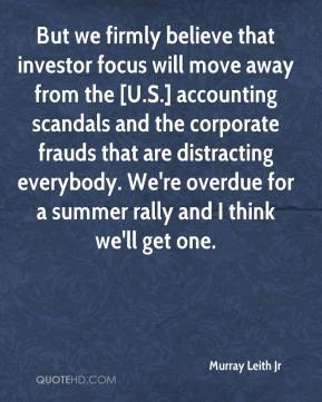 Murray Leith Jr  - But we firmly believe that investor focus will move away from the [U.S.] accounting scandals and the corporate frauds that are distracting everybody. We're overdue for a summer rally and I think we'll get one.