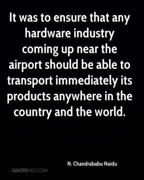 It was to ensure that any hardware industry coming up near the airport should be able to transport immediately its products anywhere in the country and the world.