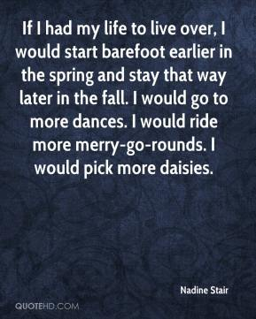 Nadine Stair  - If I had my life to live over, I would start barefoot earlier in the spring and stay that way later in the fall. I would go to more dances. I would ride more merry-go-rounds. I would pick more daisies.
