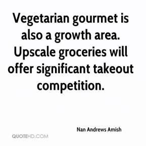 Vegetarian gourmet is also a growth area. Upscale groceries will offer significant takeout competition.
