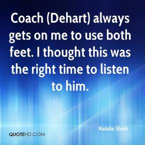 Natalie Sherk  - Coach (Dehart) always gets on me to use both feet. I thought this was the right time to listen to him.