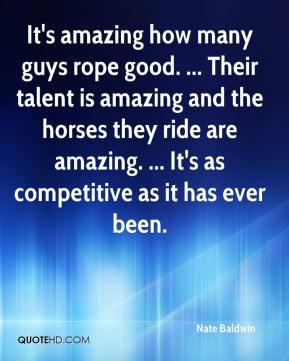 Nate Baldwin  - It's amazing how many guys rope good. ... Their talent is amazing and the horses they ride are amazing. ... It's as competitive as it has ever been.