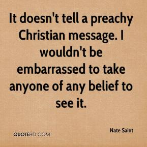 It doesn't tell a preachy Christian message. I wouldn't be embarrassed to take anyone of any belief to see it.