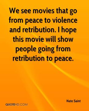 Nate Saint  - We see movies that go from peace to violence and retribution. I hope this movie will show people going from retribution to peace.