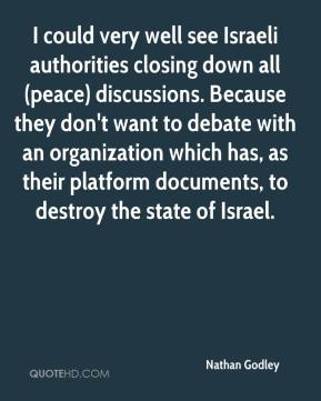 Nathan Godley  - I could very well see Israeli authorities closing down all (peace) discussions. Because they don't want to debate with an organization which has, as their platform documents, to destroy the state of Israel.