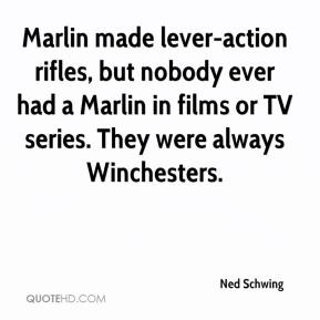 Ned Schwing  - Marlin made lever-action rifles, but nobody ever had a Marlin in films or TV series. They were always Winchesters.