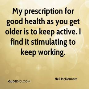 Neil McDermott  - My prescription for good health as you get older is to keep active. I find it stimulating to keep working.