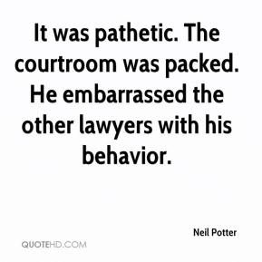 Neil Potter  - It was pathetic. The courtroom was packed. He embarrassed the other lawyers with his behavior.