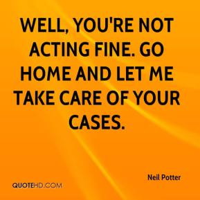 Neil Potter  - Well, you're not acting fine. Go home and let me take care of your cases.