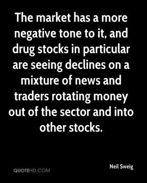 Neil Sweig  - The market has a more negative tone to it, and drug stocks in particular are seeing declines on a mixture of news and traders rotating money out of the sector and into other stocks.