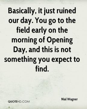 Nial Wagner  - Basically, it just ruined our day. You go to the field early on the morning of Opening Day, and this is not something you expect to find.