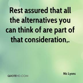Nic Lyons  - Rest assured that all the alternatives you can think of are part of that consideration.