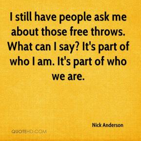 Nick Anderson  - I still have people ask me about those free throws. What can I say? It's part of who I am. It's part of who we are.