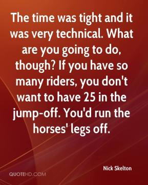 Nick Skelton  - The time was tight and it was very technical. What are you going to do, though? If you have so many riders, you don't want to have 25 in the jump-off. You'd run the horses' legs off.